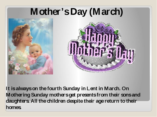 Mother's Day (March) It is always on the fourth Sunday in Lent in March. On M...