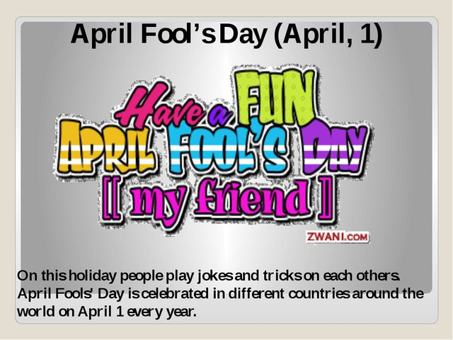 April Fool's Day (April, 1) On this holiday people play jokes and tricks on e...