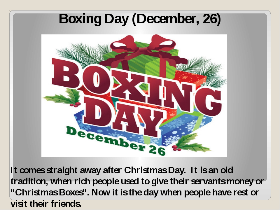 Boxing Day (December, 26) It comes straight away after Christmas Day. It is a...