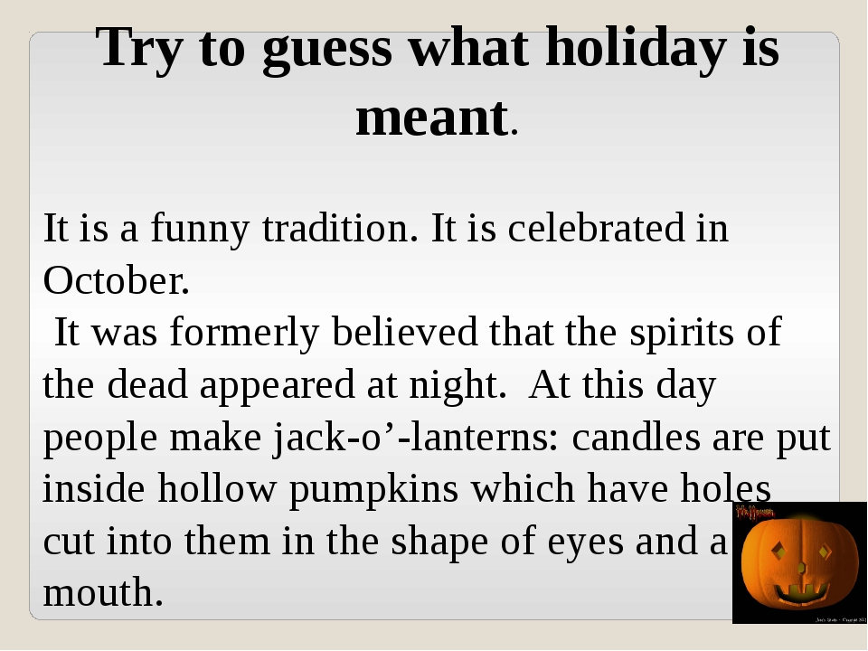 Try to guess what holiday is meant. It is a funny tradition. It is celebrated...