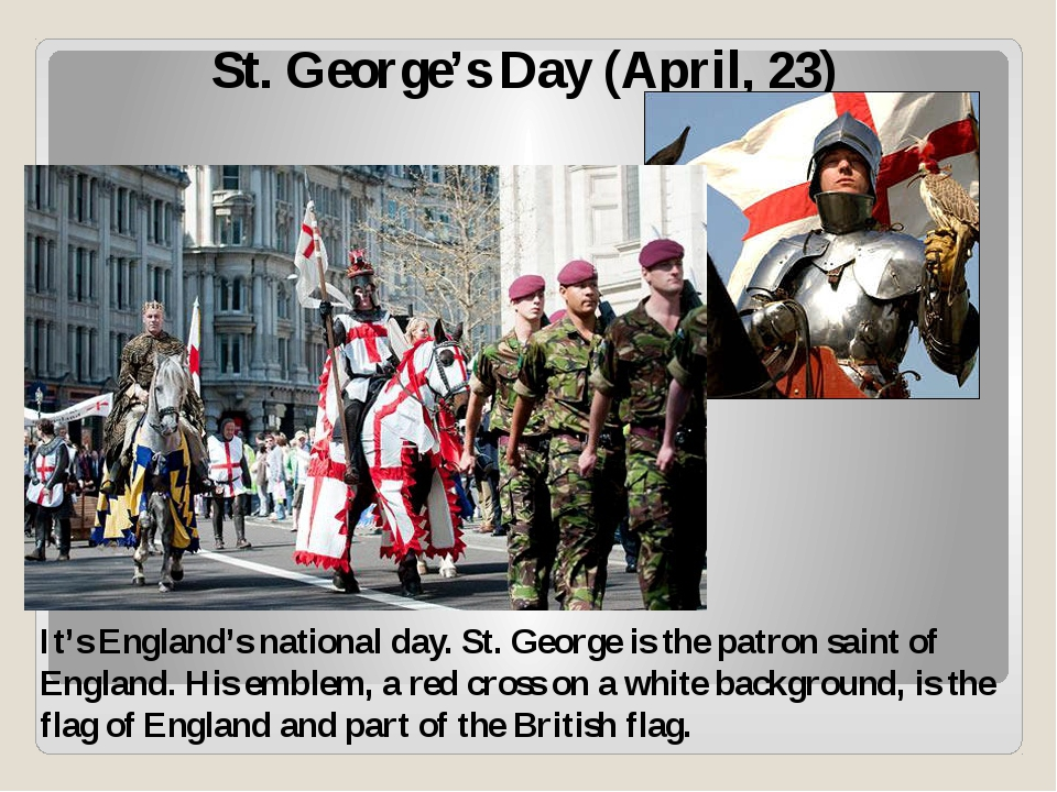 St. George's Day (April, 23) It's England's national day. St. George is the p...