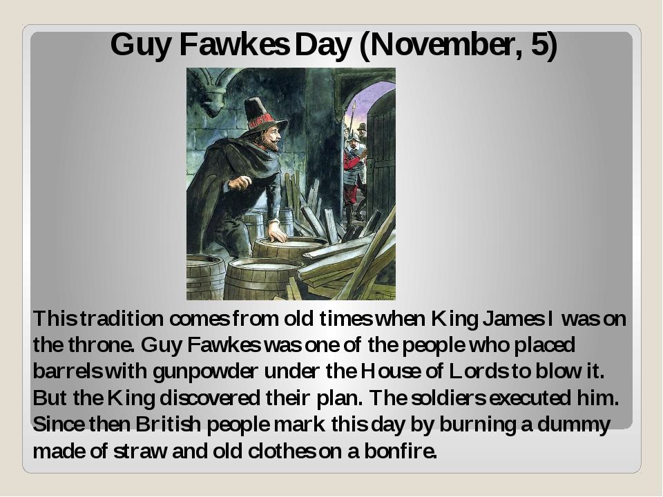 Guy Fawkes Day (November, 5) This tradition comes from old times when King Ja...