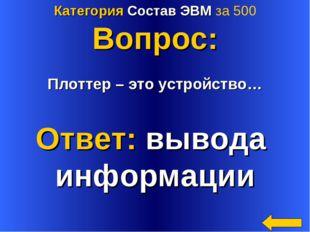 Категория Состав ЭВМ за 500 Вопрос: Плоттер – это устройство… Ответ: вывода и