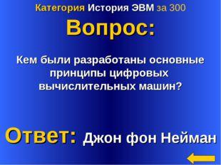 Категория История ЭВМ за 300 Вопрос: Кем были разработаны основные принципы ц