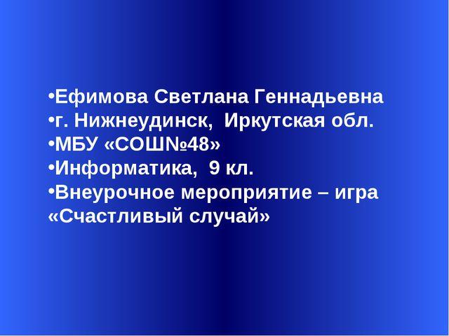 Ефимова Светлана Геннадьевна г. Нижнеудинск, Иркутская обл. МБУ «СОШ№48» Инф...