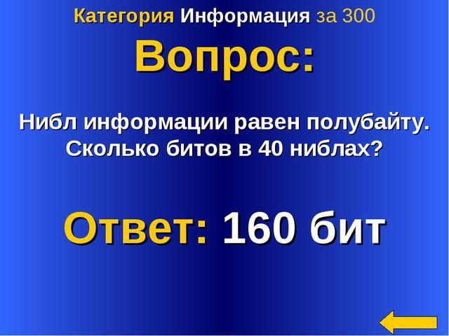 Категория Информация за 300 Вопрос: Нибл информации равен полубайту. Сколько...
