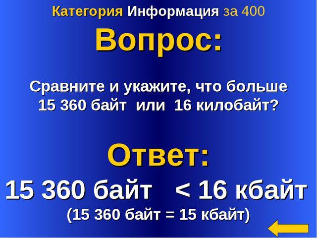 Категория Информация за 400 Вопрос: Сравните и укажите, что больше 15 360 бай...