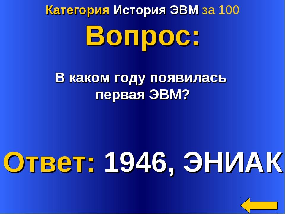 Категория История ЭВМ за 100 Вопрос: В каком году появилась первая ЭВМ? Ответ...
