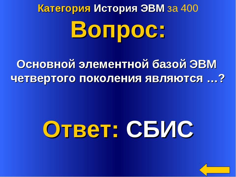 Категория История ЭВМ за 400 Вопрос: Основной элементной базой ЭВМ четвертого...