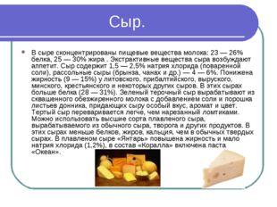 Сыр. В сыре сконцентрированы пищевые вещества молока: 23 — 26% белка, 25 — 30