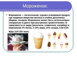 Мороженое. Мороженое — питательный, хорошо усвояемый продукт, где пищевые вещ