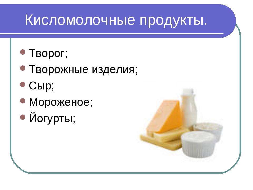 Кисломолочные продукты. Творог; Творожные изделия; Сыр; Мороженое; Йогурты;