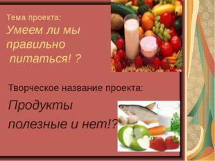 Тема проекта: Умеем ли мы правильно питаться! ? Творческое название проекта: