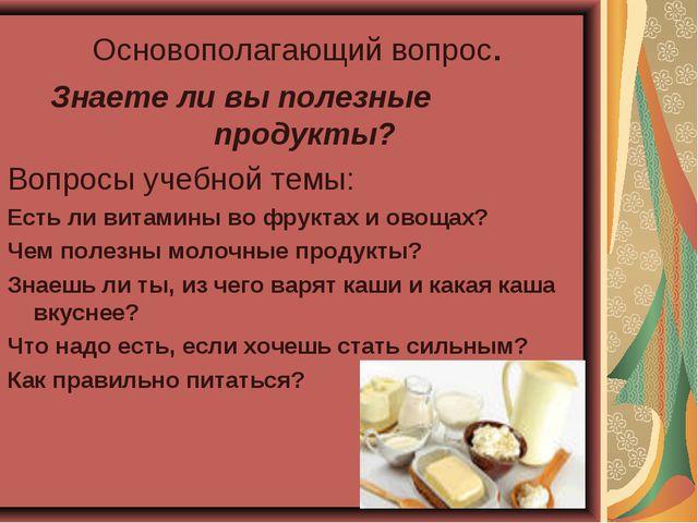 Основополагающий вопрос. Знаете ли вы полезные продукты? Вопросы учебной тем...