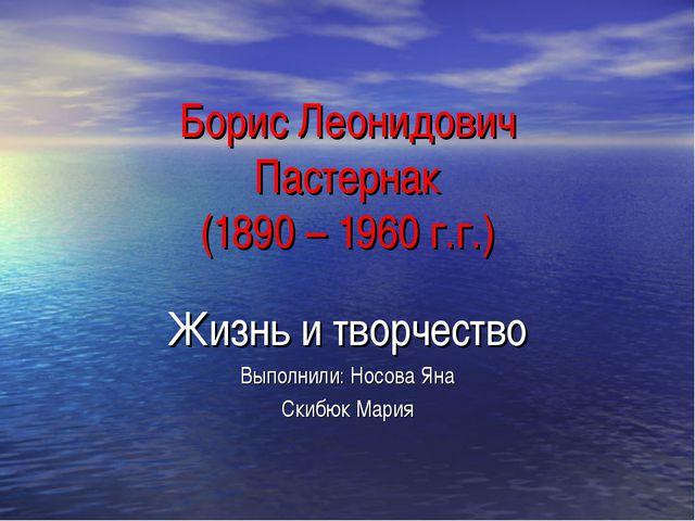 Борис Леонидович Пастернак (1890 – 1960 г.г.) Жизнь и творчество Выполнили: Н...