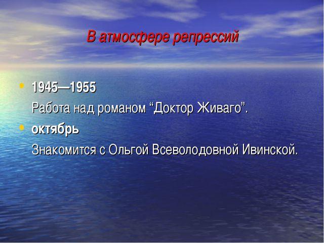 """В атмосфере репрессий 1945—1955 Работа над романом """"Доктор Живаго"""". октябрь..."""