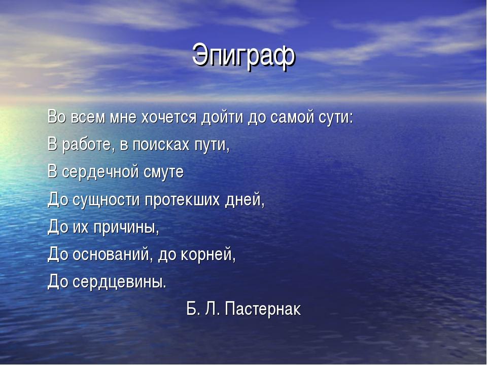 Эпиграф Во всем мне хочется дойти до самой сути: В работе, в поисках пути,...