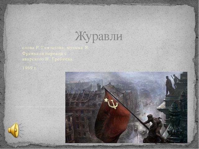 Журавли слова Р. Гамзатова, музыка Я. Френкеля перевод с аварского Н. Гребнев...