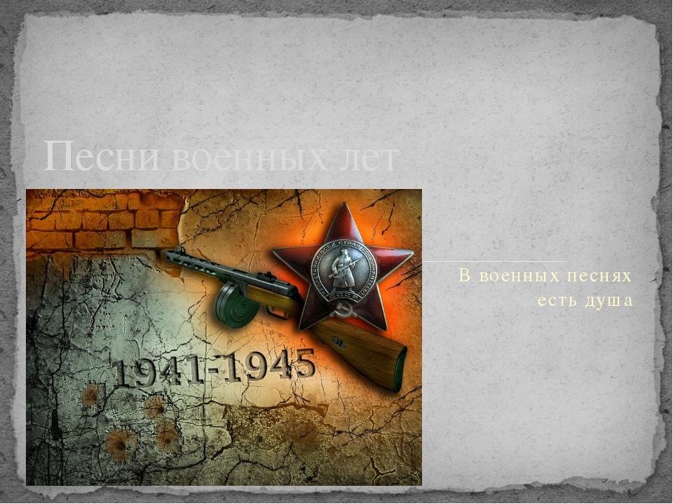В военных песнях есть душа Песни военных лет