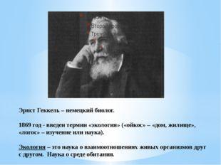 Эрнст Геккель – немецкий биолог. 1869 год - введен термин «экология» («ойкос»