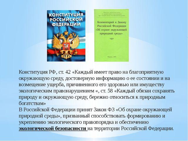 Конституция РФ, ст. 42 «Каждый имеет право на благоприятную окружающую среду...