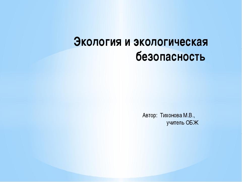 Экология и экологическая безопасность Автор: Тихонова М.В., учитель ОБЖ