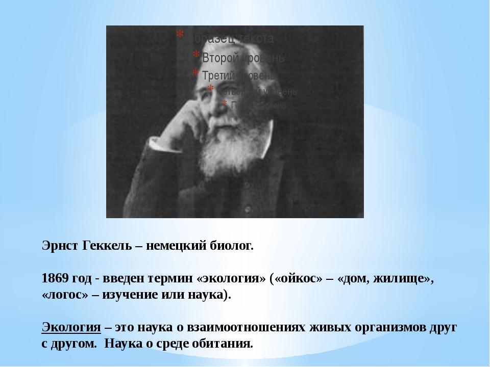 Эрнст Геккель – немецкий биолог. 1869 год - введен термин «экология» («ойкос»...