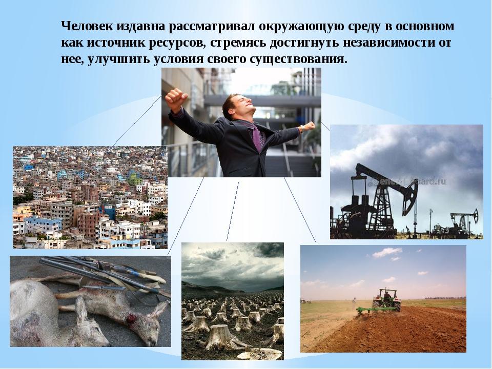 Человек издавна рассматривал окружающую среду в основном как источник ресурсо...