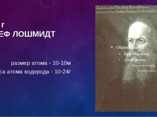 1865 г ЙОЗЕФ ЛОШМИДТ размер атома - 10-10м масса атома водорода - 10-24г