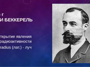 1896 г АНРИ БЕККЕРЕЛЬ открытие явления радиоактивности radius (лат.) - луч