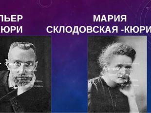 ПЬЕР МАРИЯ КЮРИ СКЛОДОВСКАЯ -КЮРИ