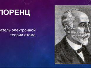 Х.ЛОРЕНЦ создатель электронной теории атома