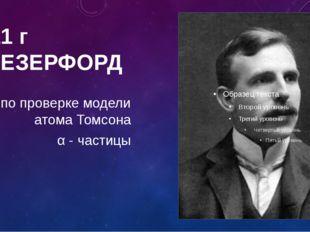 1911 г Э.РЕЗЕРФОРД опыт по проверке модели атома Томсона α - частицы