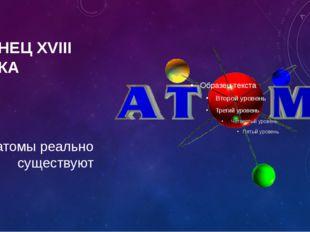 КОНЕЦ XVIII ВЕКА атомы реально существуют