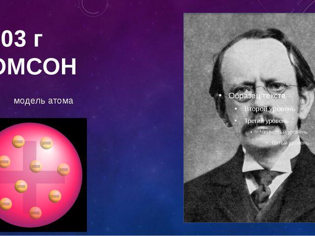 1903 г ТОМСОН модель атома