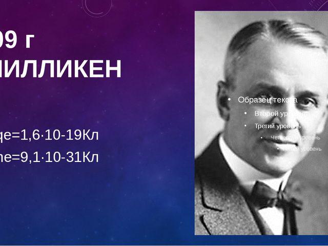 1909 г Р.МИЛЛИКЕН qе=1,6∙10-19Кл mе=9,1∙10-31Кл