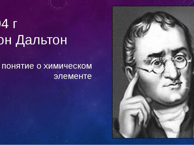 1804 г Джон Дальтон понятие о химическом элементе