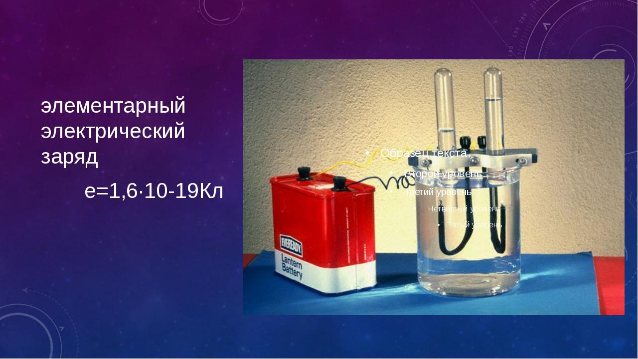 элементарный электрический заряд e=1,6∙10-19Кл