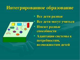 Интегрированное образование Все дети разные Все дети могут учиться Имеют разн