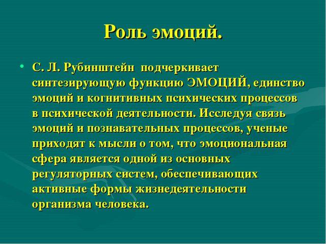 Роль эмоций. С. Л. Рубинштейн подчеркивает синтезирующую функцию ЭМОЦИЙ, един...