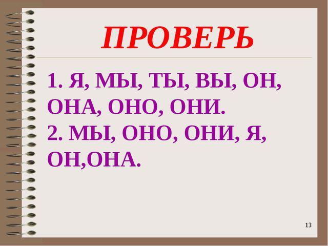 1. Я, МЫ, ТЫ, ВЫ, ОН, ОНА, ОНО, ОНИ. 2. МЫ, ОНО, ОНИ, Я, ОН,ОНА. ПРОВЕРЬ *