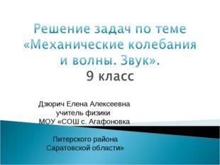 Дзюрич Елена Алексеевна учитель физики МОУ «СОШ с. Агафоновка Питерского райо