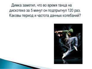 Димка заметил, что во время танца на дискотеке за 5 минут он подпрыгнул 120