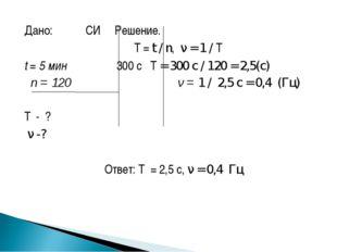 Дано: СИ Решение.  T = t / n, ν = 1 / T t = 5 мин 300 с T = 300 с / 120 =