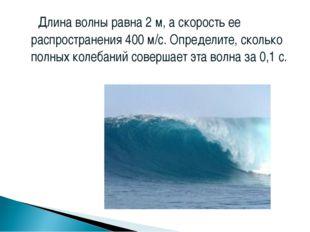 Длина волны равна 2 м, а скорость ее распространения 400 м/с. Определите, ск