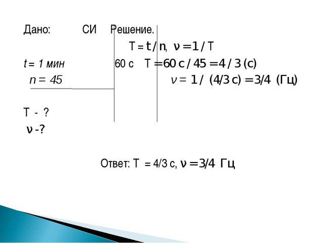 Дано: СИ Решение.  T = t / n, ν = 1 / T t = 1 мин 60 с T = 60 с / 45 = 4...