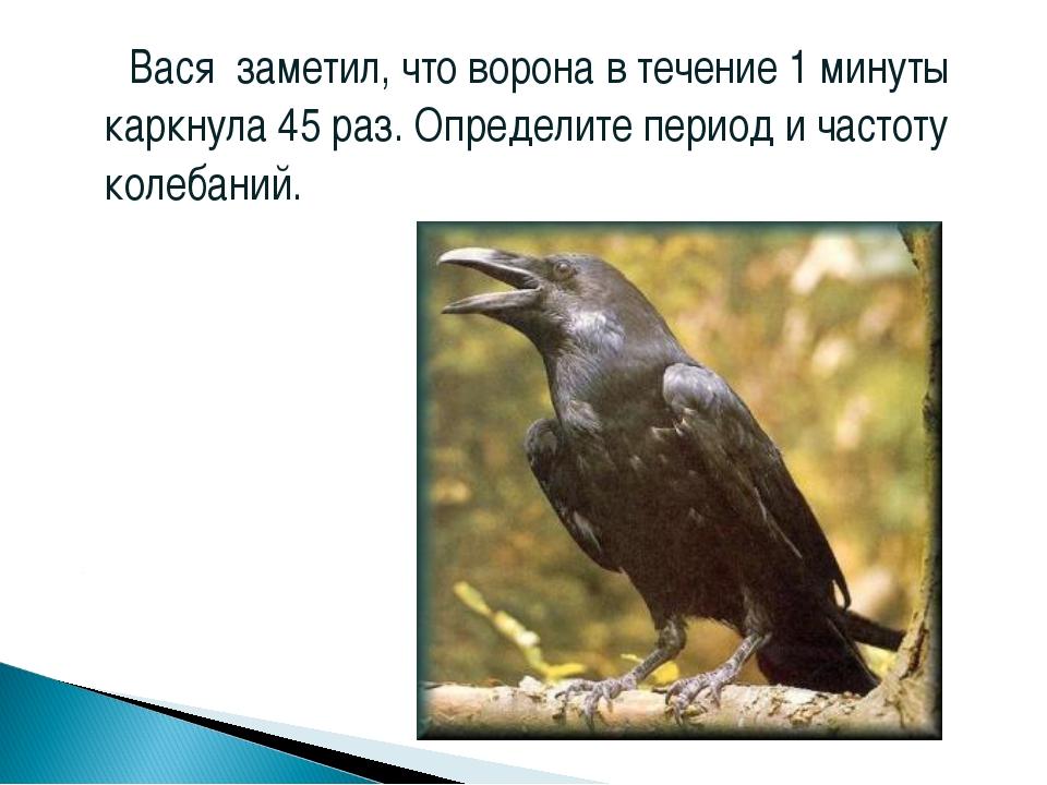 Вася заметил, что ворона в течение 1 минуты каркнула 45 раз. Определите пери...