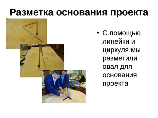 Разметка основания проекта С помощью линейки и циркуля мы разметили овал для...