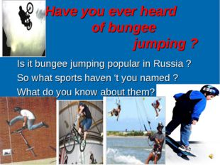 Have you ever heard 	 of bungee 					jumping ? Is it bungee jumping popular i