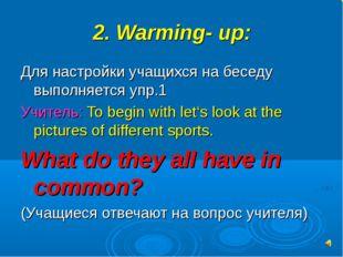 2. Warming- up: Для настройки учащихся на беседу выполняется упр.1 Учитель: T